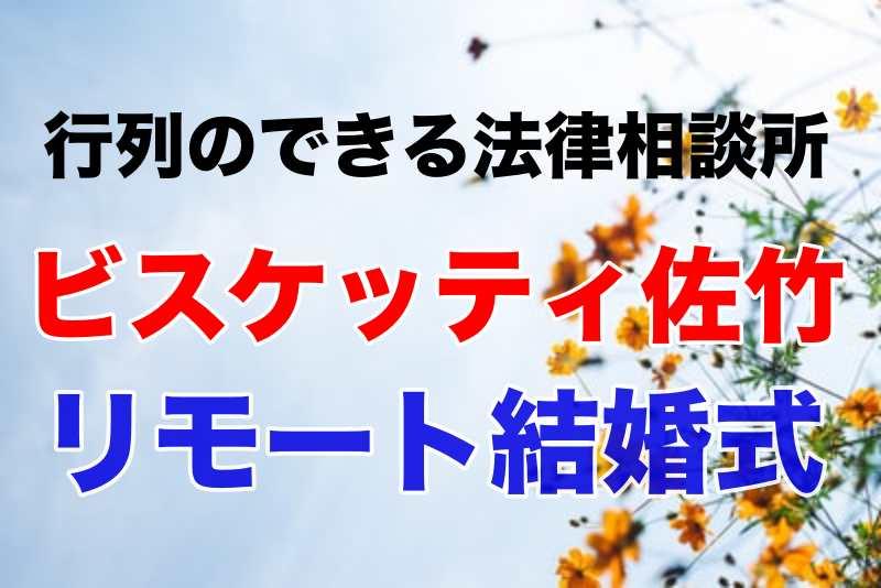 行列 ビスケッティ佐竹 リモート結婚式 芸能人S